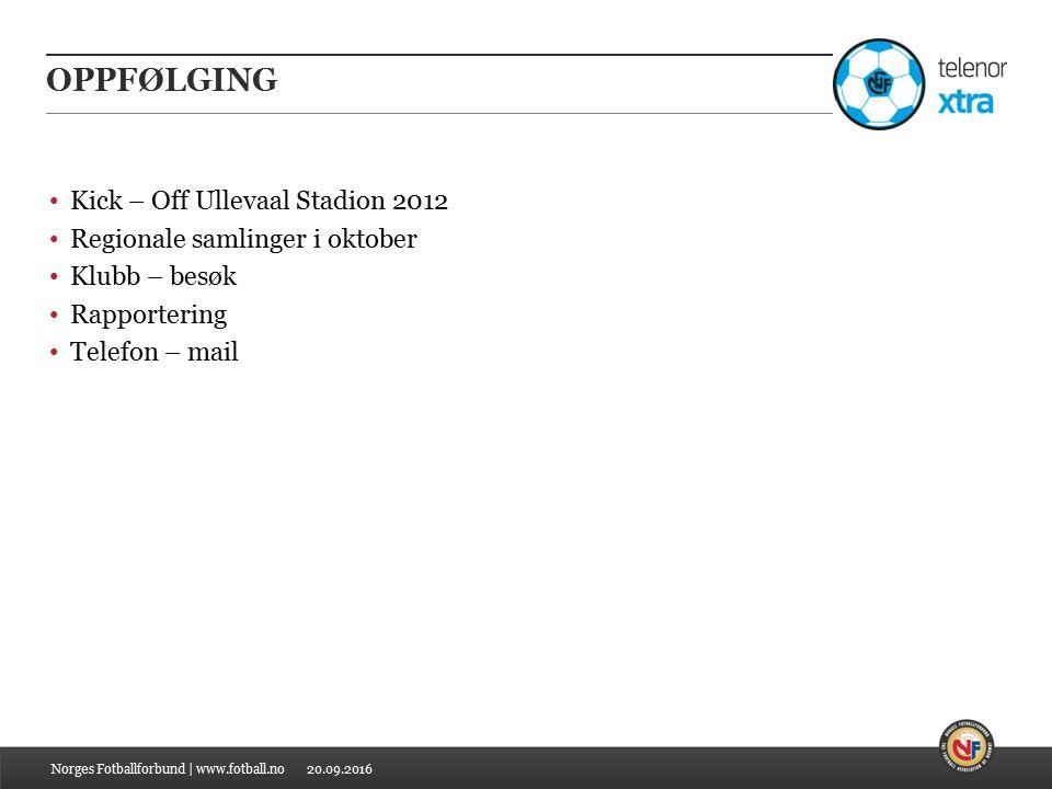 20.09.2016 OPPFØLGING Kick – Off Ullevaal Stadion 2012 Regionale samlinger i oktober Klubb – besøk Rapportering Telefon – mail Norges Fotballforbund | www.fotball.no