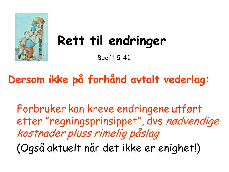 """Rett til endringer Buofl § 41 Dersom ikke på forhånd avtalt vederlag: Forbruker kan kreve endringene utført etter """"regningsprinsippet"""", dvs nødvendige"""