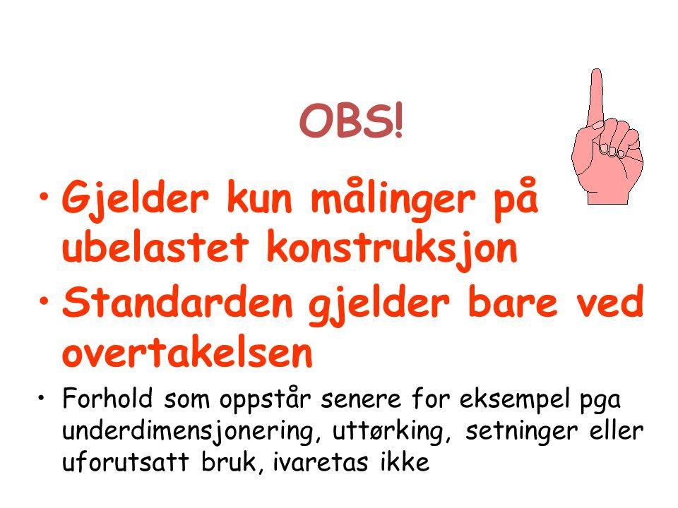 OBS! Gjelder kun målinger på ubelastet konstruksjon Standarden gjelder bare ved overtakelsen Forhold som oppstår senere for eksempel pga underdimensjo