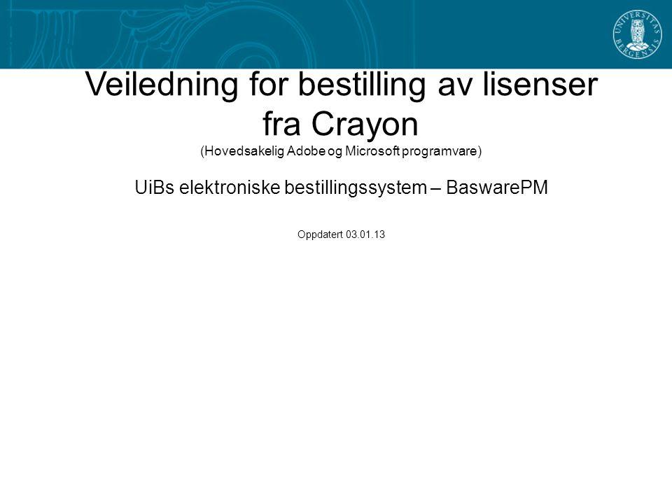 1 Veiledning for bestilling av lisenser fra Crayon (Hovedsakelig Adobe og Microsoft programvare) UiBs elektroniske bestillingssystem – BaswarePM Oppdatert 03.01.13