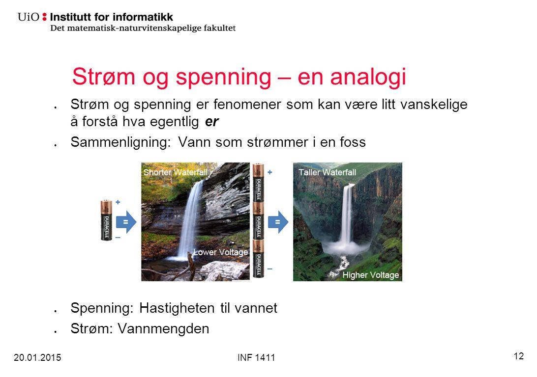 Strøm og spenning – en analogi Strøm og spenning er fenomener som kan være litt vanskelige å forstå hva egentlig er Sammenligning: Vann som strømmer i en foss Spenning: Hastigheten til vannet Strøm: Vannmengden 20.01.2015 12 INF 1411