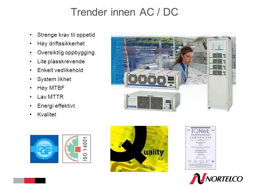 Trender innen AC / DC Strenge krav til oppetid Høy driftssikkerhet Oversiktlig oppbygging Lite plasskrevende Enkelt vedlikehold System likhet Høy MTBF Lav MTTR Energi effektivt Kvalitet