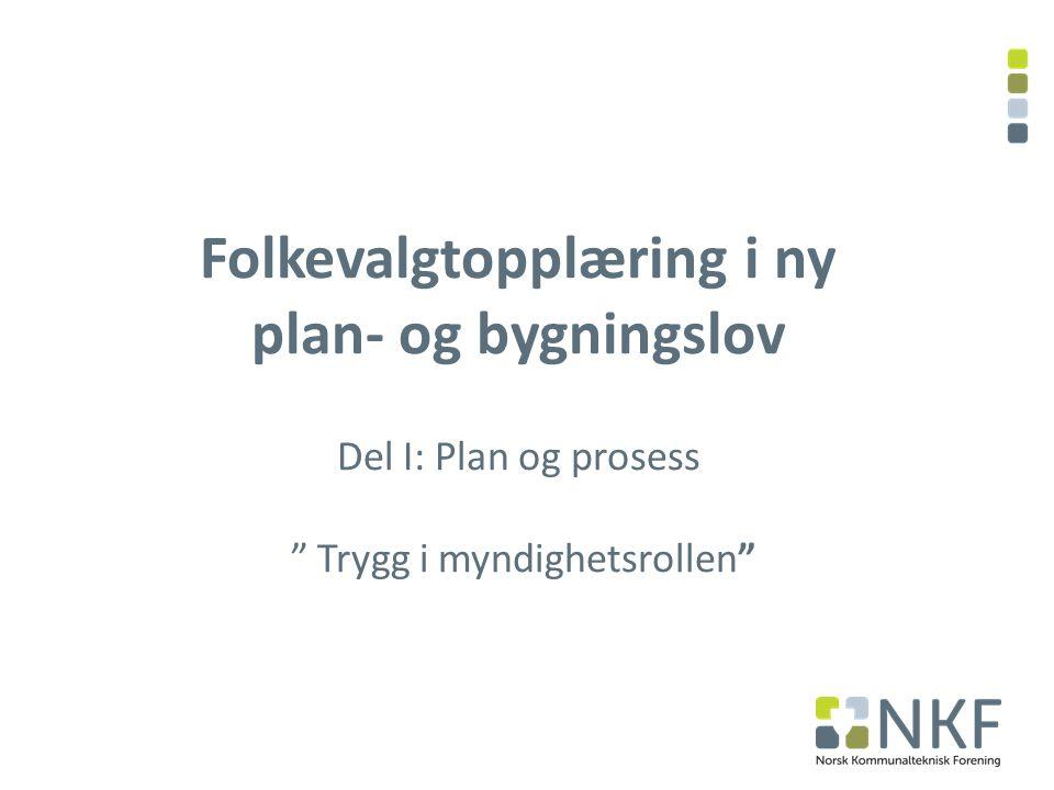 Folkevalgtopplæring i ny plan- og bygningslov Del I: Plan og prosess Trygg i myndighetsrollen