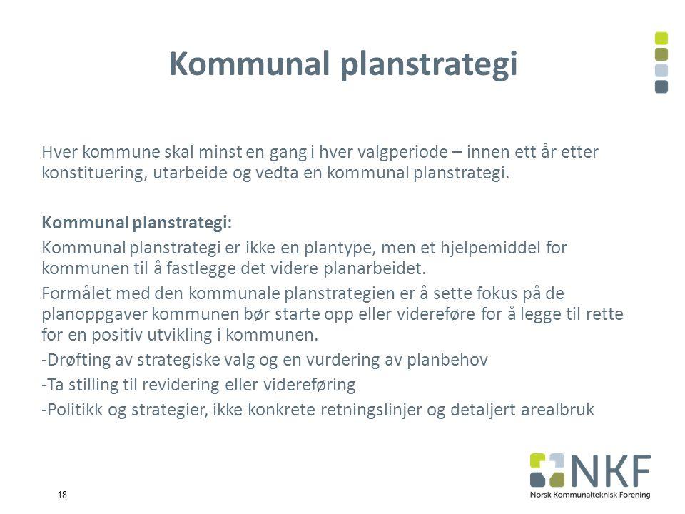 18 Kommunal planstrategi Hver kommune skal minst en gang i hver valgperiode – innen ett år etter konstituering, utarbeide og vedta en kommunal planstrategi.