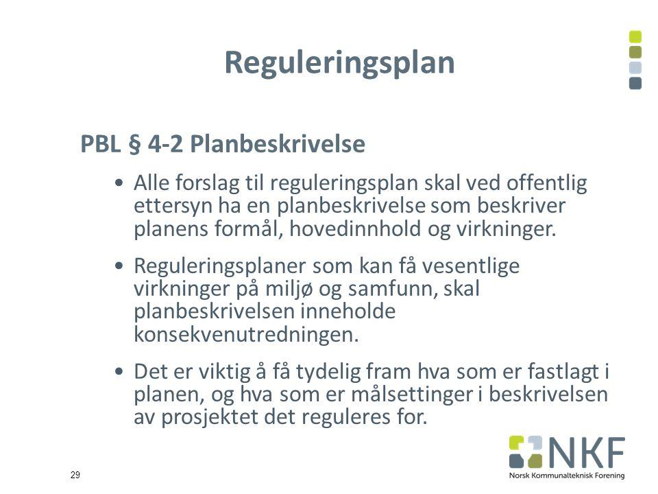 29 Reguleringsplan PBL § 4-2 Planbeskrivelse Alle forslag til reguleringsplan skal ved offentlig ettersyn ha en planbeskrivelse som beskriver planens formål, hovedinnhold og virkninger.