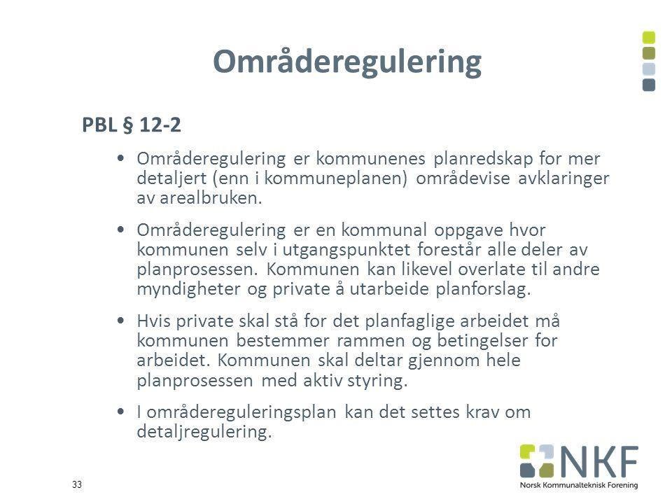 33 Områderegulering PBL § 12-2 Områderegulering er kommunenes planredskap for mer detaljert (enn i kommuneplanen) områdevise avklaringer av arealbruken.
