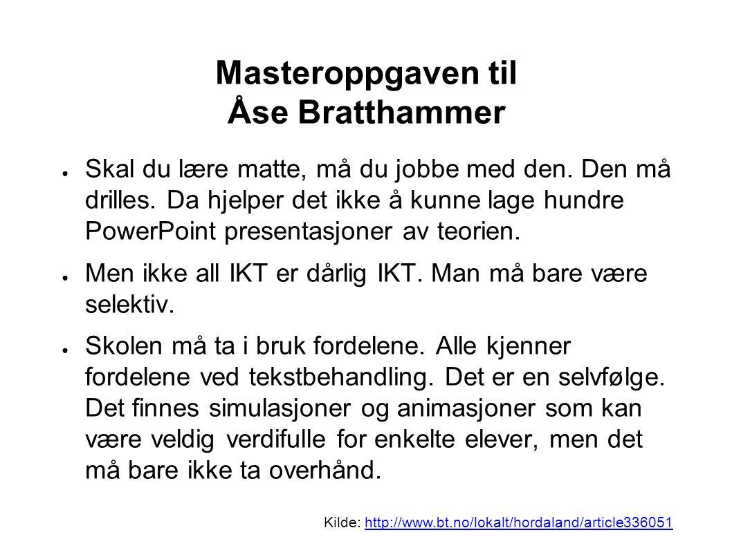 Masteroppgaven til Åse Bratthammer ● Skal du lære matte, må du jobbe med den. Den må drilles. Da hjelper det ikke å kunne lage hundre PowerPoint prese