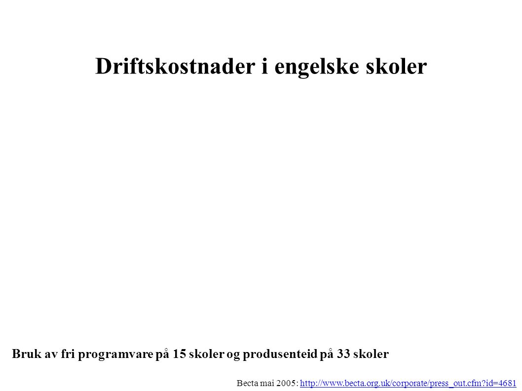 Driftskostnader i engelske skoler Bruk av fri programvare på 15 skoler og produsenteid på 33 skoler Becta mai 2005: http://www.becta.org.uk/corporate/press_out.cfm id=4681http://www.becta.org.uk/corporate/press_out.cfm id=4681