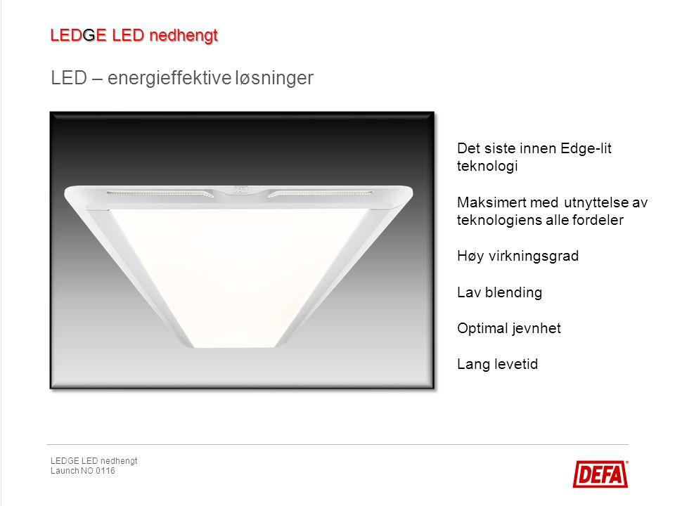 LEDGE LED nedhengt Launch NO 0116 LED – energieffektive løsninger Det siste innen Edge-lit teknologi Maksimert med utnyttelse av teknologiens alle for