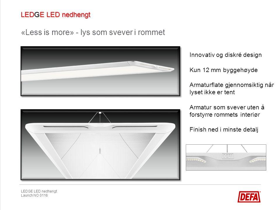 LEDGE LED nedhengt Launch NO 0116 «Less is more» - lys som svever i rommet Innovativ og diskré design Kun 12 mm byggehøyde Armaturflate gjennomsiktig
