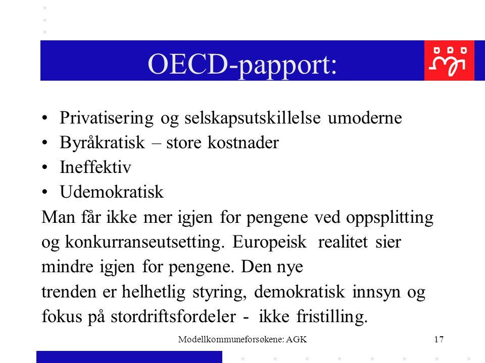 Modellkommuneforsøkene: AGK17 OECD-papport: Privatisering og selskapsutskillelse umoderne Byråkratisk – store kostnader Ineffektiv Udemokratisk Man får ikke mer igjen for pengene ved oppsplitting og konkurranseutsetting.