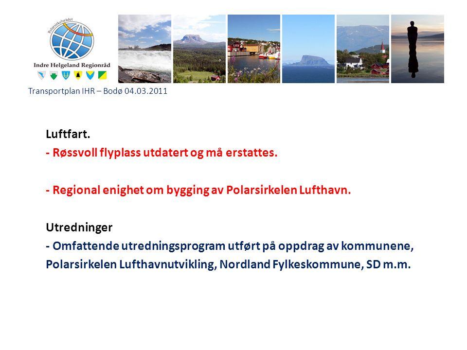 Transportplan IHR – Bodø 04.03.2011 Luftfart. - Røssvoll flyplass utdatert og må erstattes. - Regional enighet om bygging av Polarsirkelen Lufthavn. U