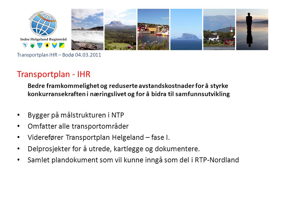 Transportplan IHR – Bodø 04.03.2011 Transportplan - IHR Bedre framkommelighet og reduserte avstandskostnader for å styrke konkurransekraften i næringslivet og for å bidra til samfunnsutvikling Bygger på målstrukturen i NTP Omfatter alle transportområder Viderefører Transportplan Helgeland – fase I.