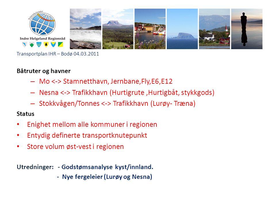 Transportplan IHR – Bodø 04.03.2011 Båtruter og havner – Mo Stamnetthavn, Jernbane,Fly,E6,E12 – Nesna Trafikkhavn (Hurtigrute,Hurtigbåt, stykkgods) – Stokkvågen/Tonnes Trafikkhavn (Lurøy- Træna) Status Enighet mellom alle kommuner i regionen Entydig definerte transportknutepunkt Store volum øst-vest i regionen Utredninger: - Godstømsanalyse kyst/innland.