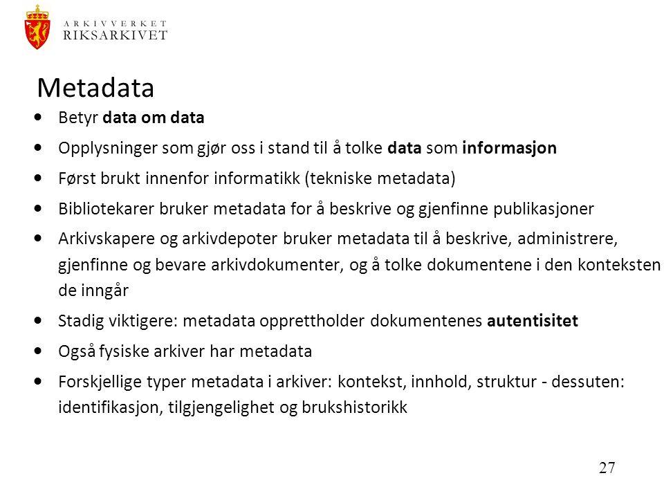 27 Metadata  Betyr data om data  Opplysninger som gjør oss i stand til å tolke data som informasjon  Først brukt innenfor informatikk (tekniske metadata)  Bibliotekarer bruker metadata for å beskrive og gjenfinne publikasjoner  Arkivskapere og arkivdepoter bruker metadata til å beskrive, administrere, gjenfinne og bevare arkivdokumenter, og å tolke dokumentene i den konteksten de inngår  Stadig viktigere: metadata opprettholder dokumentenes autentisitet  Også fysiske arkiver har metadata  Forskjellige typer metadata i arkiver: kontekst, innhold, struktur - dessuten: identifikasjon, tilgjengelighet og brukshistorikk