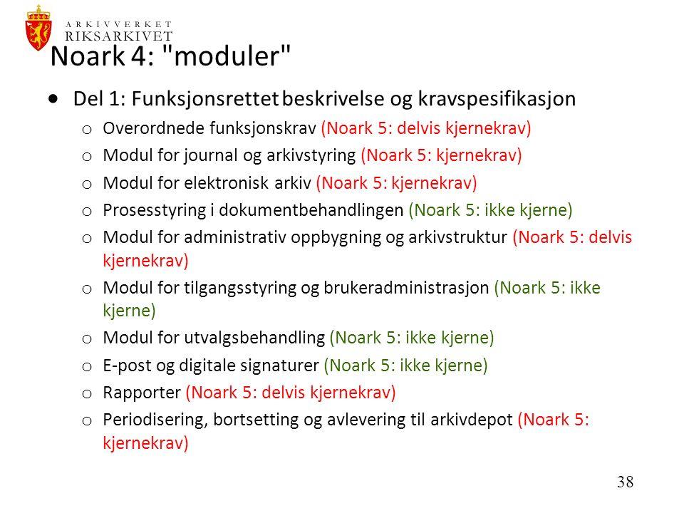 38 Noark 4: moduler  Del 1: Funksjonsrettet beskrivelse og kravspesifikasjon o Overordnede funksjonskrav (Noark 5: delvis kjernekrav) o Modul for journal og arkivstyring (Noark 5: kjernekrav) o Modul for elektronisk arkiv (Noark 5: kjernekrav) o Prosesstyring i dokumentbehandlingen (Noark 5: ikke kjerne) o Modul for administrativ oppbygning og arkivstruktur (Noark 5: delvis kjernekrav) o Modul for tilgangsstyring og brukeradministrasjon (Noark 5: ikke kjerne) o Modul for utvalgsbehandling (Noark 5: ikke kjerne) o E-post og digitale signaturer (Noark 5: ikke kjerne) o Rapporter (Noark 5: delvis kjernekrav) o Periodisering, bortsetting og avlevering til arkivdepot (Noark 5: kjernekrav)