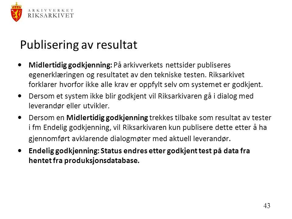 43 Publisering av resultat  Midlertidig godkjenning: På arkivverkets nettsider publiseres egenerklæringen og resultatet av den tekniske testen.