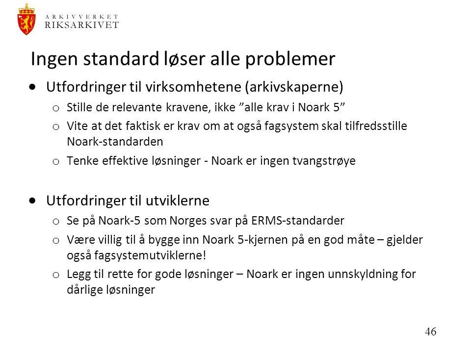 46 Ingen standard løser alle problemer  Utfordringer til virksomhetene (arkivskaperne) o Stille de relevante kravene, ikke alle krav i Noark 5 o Vite at det faktisk er krav om at også fagsystem skal tilfredsstille Noark-standarden o Tenke effektive løsninger - Noark er ingen tvangstrøye  Utfordringer til utviklerne o Se på Noark-5 som Norges svar på ERMS-standarder o Være villig til å bygge inn Noark 5-kjernen på en god måte – gjelder også fagsystemutviklerne.
