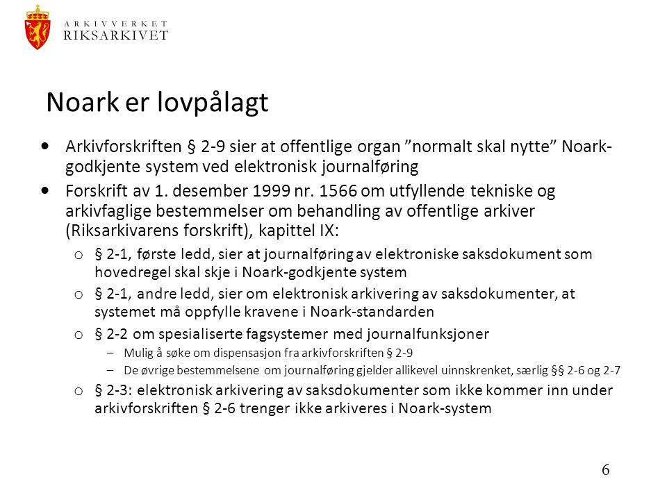 6 Noark er lovpålagt  Arkivforskriften § 2-9 sier at offentlige organ normalt skal nytte Noark- godkjente system ved elektronisk journalføring  Forskrift av 1.