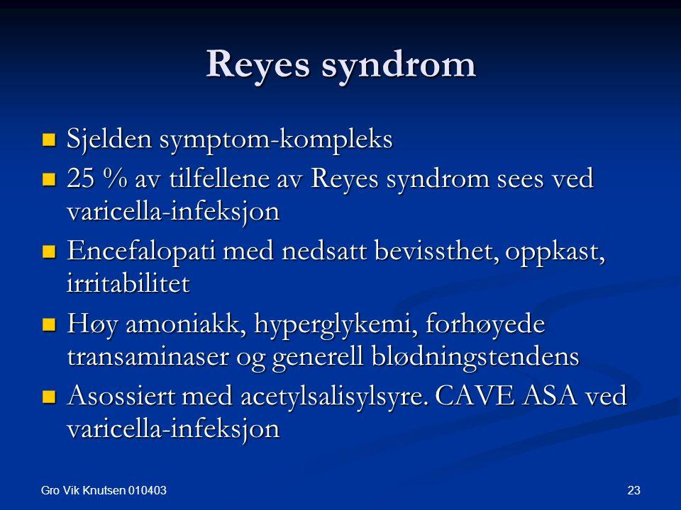 Gro Vik Knutsen 010403 23 Reyes syndrom Sjelden symptom-kompleks Sjelden symptom-kompleks 25 % av tilfellene av Reyes syndrom sees ved varicella-infeksjon 25 % av tilfellene av Reyes syndrom sees ved varicella-infeksjon Encefalopati med nedsatt bevissthet, oppkast, irritabilitet Encefalopati med nedsatt bevissthet, oppkast, irritabilitet Høy amoniakk, hyperglykemi, forhøyede transaminaser og generell blødningstendens Høy amoniakk, hyperglykemi, forhøyede transaminaser og generell blødningstendens Asossiert med acetylsalisylsyre.