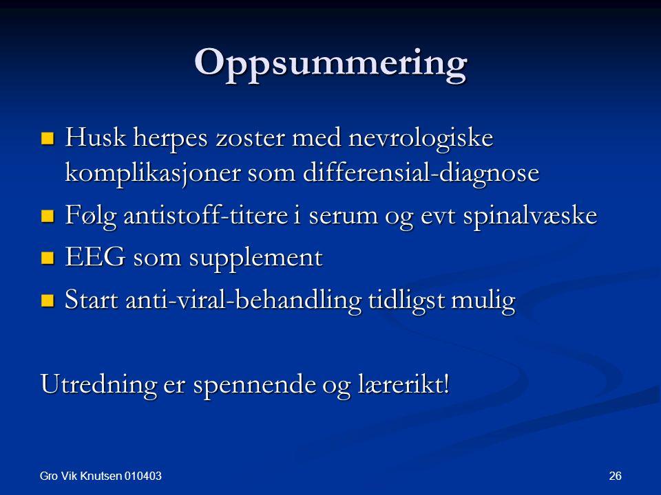 Gro Vik Knutsen 010403 26 Oppsummering Husk herpes zoster med nevrologiske komplikasjoner som differensial-diagnose Husk herpes zoster med nevrologiske komplikasjoner som differensial-diagnose Følg antistoff-titere i serum og evt spinalvæske Følg antistoff-titere i serum og evt spinalvæske EEG som supplement EEG som supplement Start anti-viral-behandling tidligst mulig Start anti-viral-behandling tidligst mulig Utredning er spennende og lærerikt!