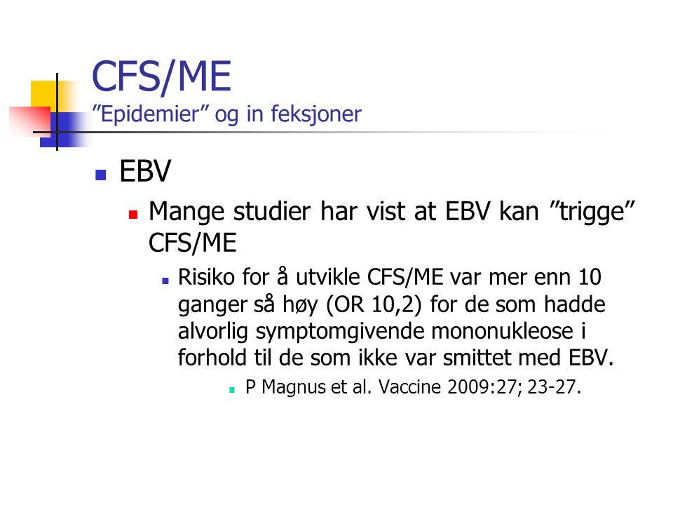 CFS/ME Epidemier og in feksjoner EBV Mange studier har vist at EBV kan trigge CFS/ME Risiko for å utvikle CFS/ME var mer enn 10 ganger så høy (OR 10,2) for de som hadde alvorlig symptomgivende mononukleose i forhold til de som ikke var smittet med EBV.