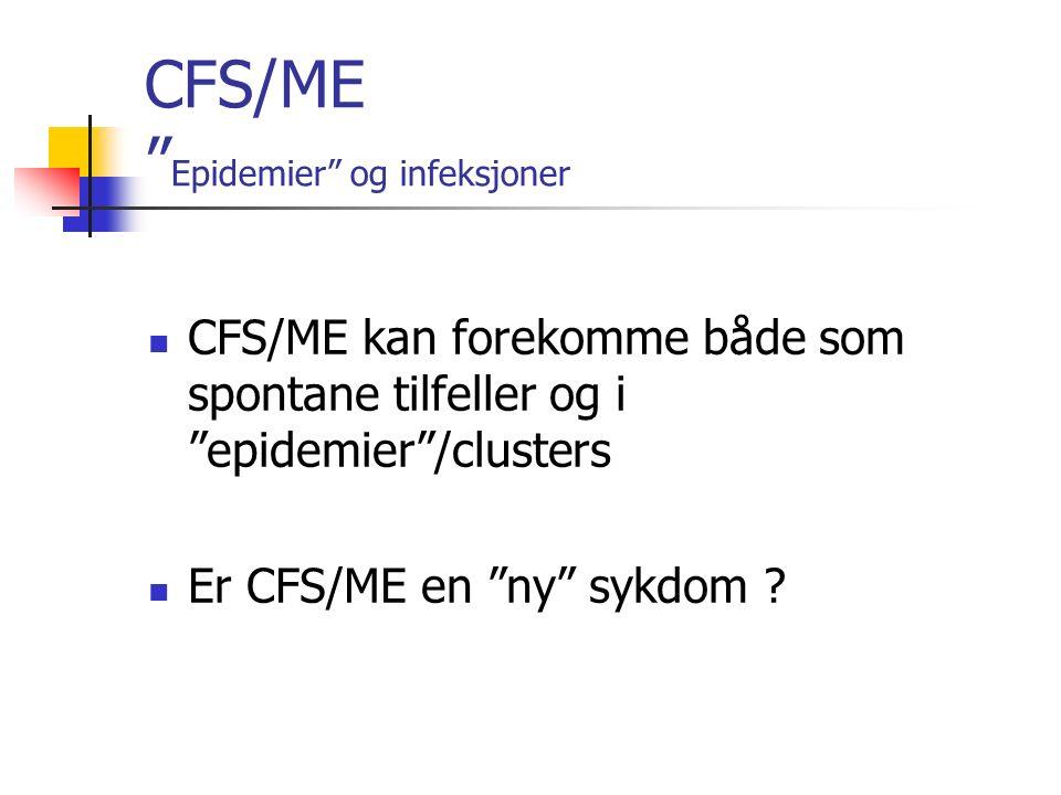 CFS/ME Epidemier og infeksjoner CFS/ME kan forekomme både som spontane tilfeller og i epidemier /clusters Er CFS/ME en ny sykdom