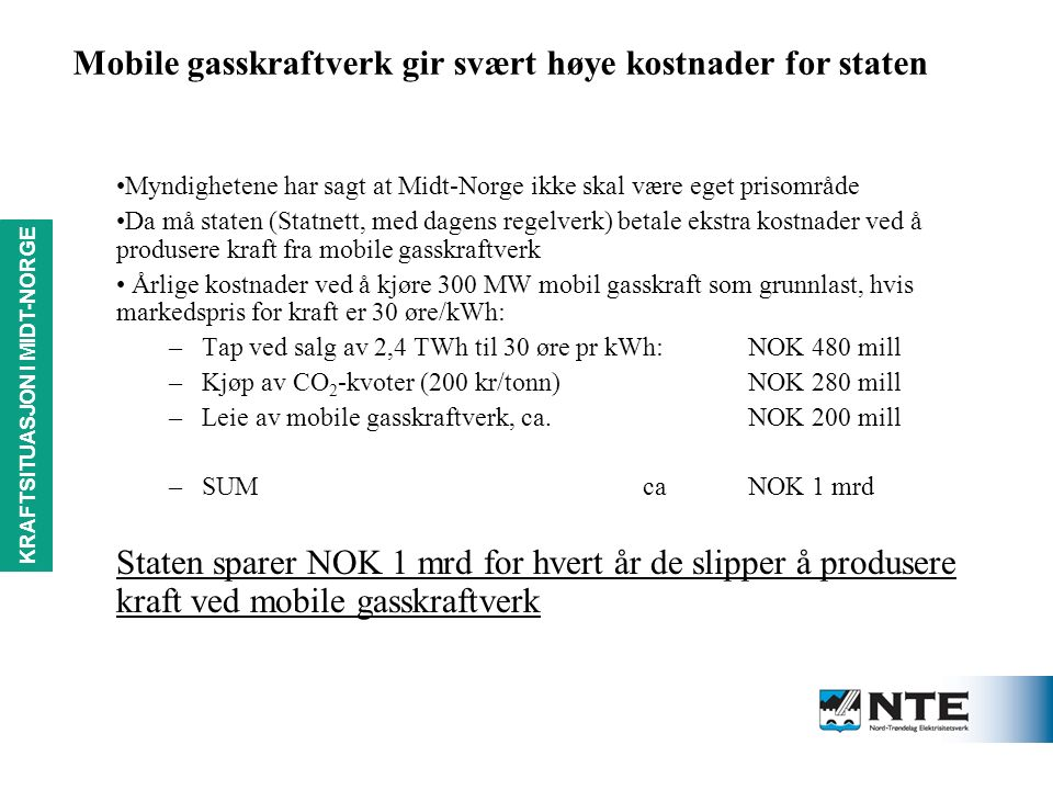 KRAFTSITUASJON i MIDT-NORGE Mobile gasskraftverk gir svært høye kostnader for staten Myndighetene har sagt at Midt-Norge ikke skal være eget prisområde Da må staten (Statnett, med dagens regelverk) betale ekstra kostnader ved å produsere kraft fra mobile gasskraftverk Årlige kostnader ved å kjøre 300 MW mobil gasskraft som grunnlast, hvis markedspris for kraft er 30 øre/kWh: –Tap ved salg av 2,4 TWh til 30 øre pr kWh:NOK 480 mill –Kjøp av CO 2 -kvoter (200 kr/tonn)NOK 280 mill –Leie av mobile gasskraftverk, ca.NOK 200 mill –SUMcaNOK 1 mrd Staten sparer NOK 1 mrd for hvert år de slipper å produsere kraft ved mobile gasskraftverk