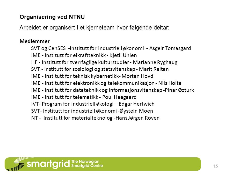 15 Organisering ved NTNU Arbeidet er organisert i et kjerneteam hvor følgende deltar: Medlemmer SVT og CenSES -Institutt for industriell økonomi - Asgeir Tomasgard IME - Institutt for elkraftteknikk - Kjetil Uhlen HF - Institutt for tverrfaglige kulturstudier - Marianne Ryghaug SVT - Institutt for sosiologi og statsvitenskap - Marit Reitan IME - Institutt for teknisk kybernetikk- Morten Hovd IME - Institutt for elektronikk og telekommunikasjon - Nils Holte IME - Institutt for datateknikk og informasjonsvitenskap -Pinar Øzturk IME - Institutt for telematikk - Poul Heegaard IVT- Program for industriell økologi – Edgar Hertwich SVT- Institutt for industriell økonomi -Øystein Moen NT - Institutt for materialteknologi-Hans Jørgen Roven