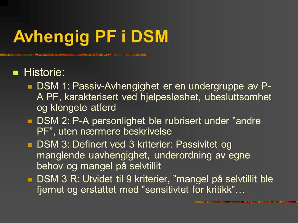 Historie: DSM 1: Passiv-Avhengighet er en undergruppe av P- A PF, karakterisert ved hjelpesløshet, ubesluttsomhet og klengete atferd DSM 2: P-A personlighet ble rubrisert under andre PF , uten nærmere beskrivelse DSM 3: Definert ved 3 kriterier: Passivitet og manglende uavhengighet, underordning av egne behov og mangel på selvtillit DSM 3 R: Utvidet til 9 kriterier, mangel på selvtillit ble fjernet og erstattet med sensitivtet for kritikk …