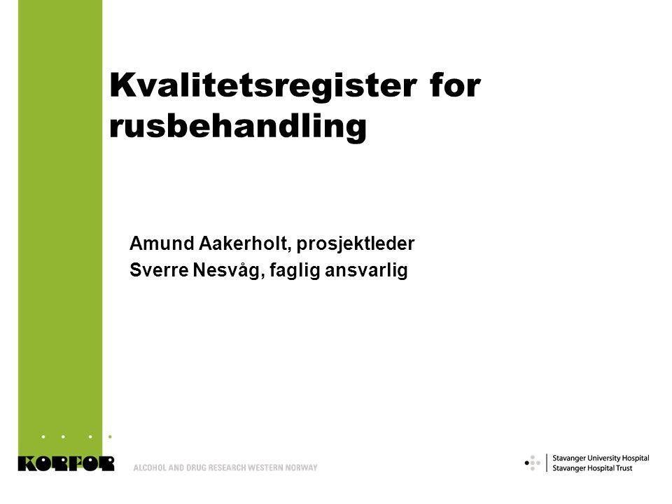 Kvalitetsregister for rusbehandling Amund Aakerholt, prosjektleder Sverre Nesvåg, faglig ansvarlig