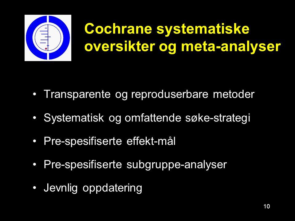 10 Cochrane systematiske oversikter og meta-analyser Transparente og reproduserbare metoder Systematisk og omfattende søke-strategi Pre-spesifiserte effekt-mål Pre-spesifiserte subgruppe-analyser Jevnlig oppdatering