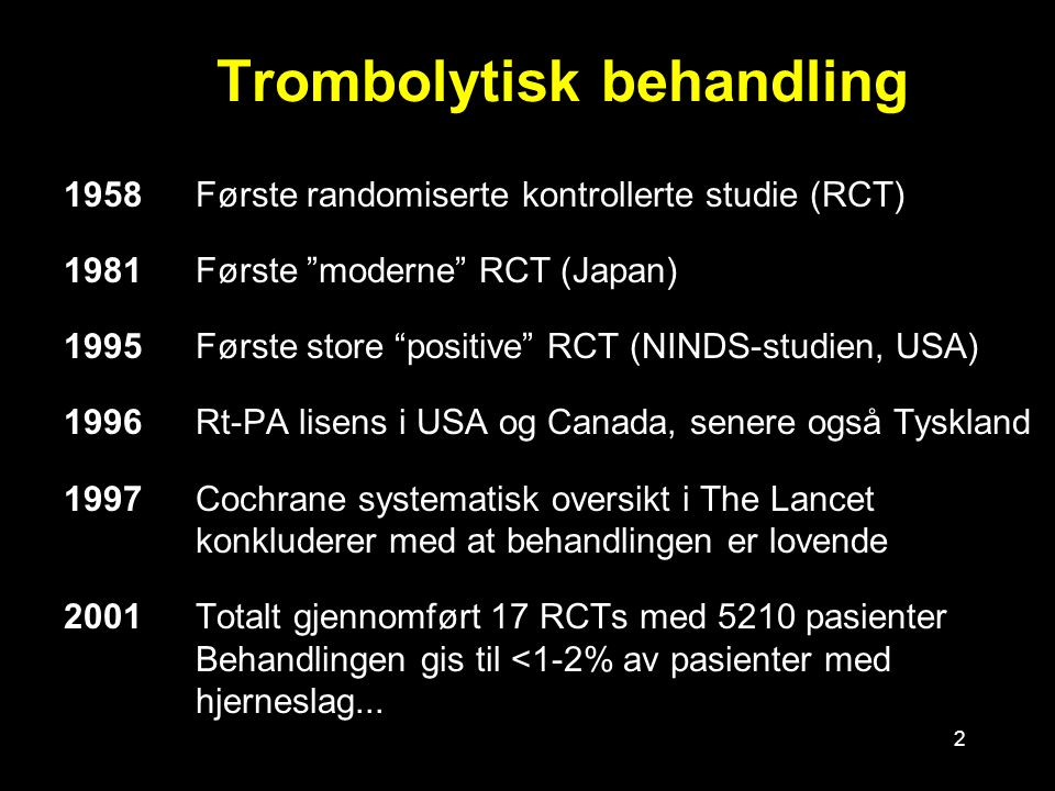 2 Trombolytisk behandling 1958Første randomiserte kontrollerte studie (RCT) 1981Første moderne RCT (Japan) 1995Første store positive RCT (NINDS-studien, USA) 1996Rt-PA lisens i USA og Canada, senere også Tyskland 1997Cochrane systematisk oversikt i The Lancet konkluderer med at behandlingen er lovende 2001Totalt gjennomført 17 RCTs med 5210 pasienter Behandlingen gis til <1-2% av pasienter med hjerneslag...