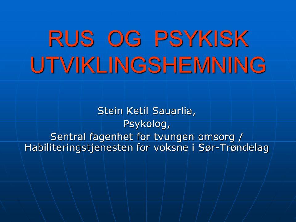 RUS OG PSYKISK UTVIKLINGSHEMNING Stein Ketil Sauarlia, Psykolog, Sentral fagenhet for tvungen omsorg / Habiliteringstjenesten for voksne i Sør-Trøndelag