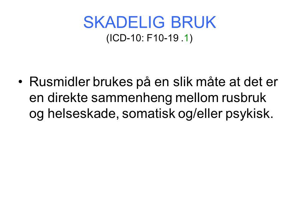 SKADELIG BRUK (ICD-10: F10-19.1) Rusmidler brukes på en slik måte at det er en direkte sammenheng mellom rusbruk og helseskade, somatisk og/eller psykisk.