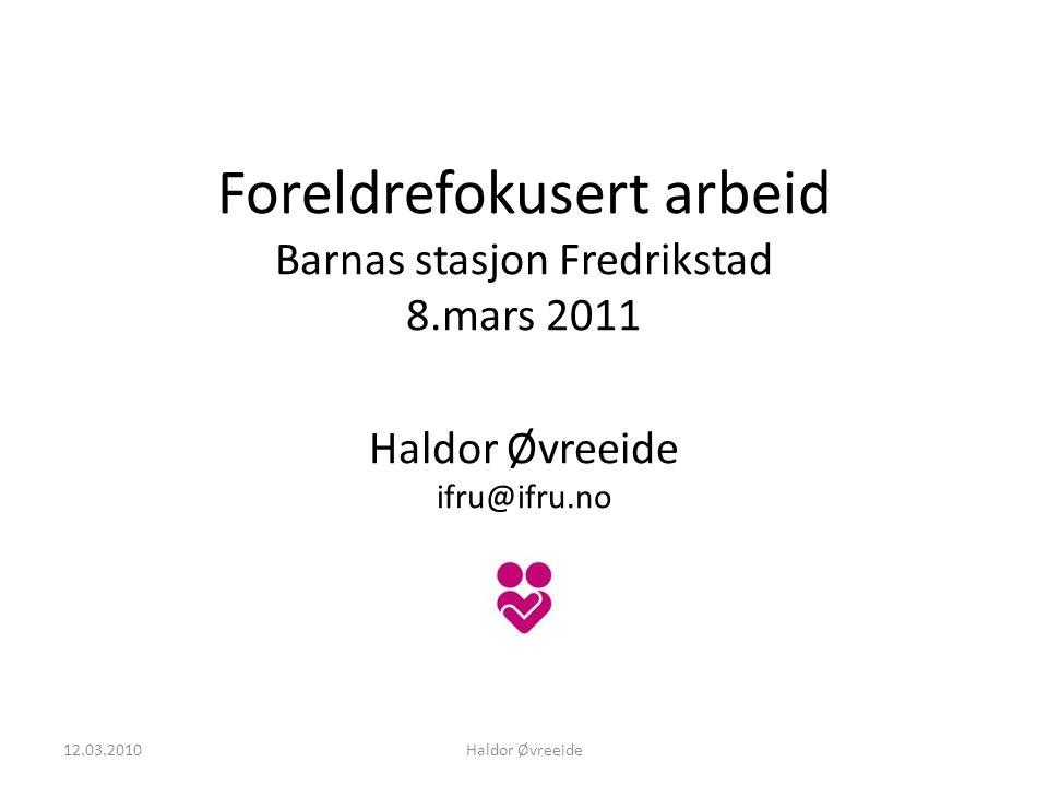 Foreldrefokusert arbeid Barnas stasjon Fredrikstad 8.mars 2011 Haldor Øvreeide ifru@ifru.no 12.03.2010Haldor Øvreeide
