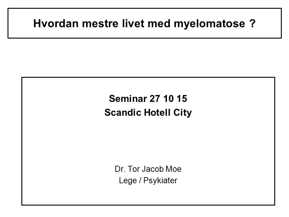 Hvordan mestre livet med myelomatose ? Seminar 27 10 15 Scandic Hotell City Dr. Tor Jacob Moe Lege / Psykiater