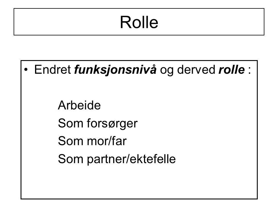 Rolle Endret funksjonsnivå og derved rolle : Arbeide Som forsørger Som mor/far Som partner/ektefelle