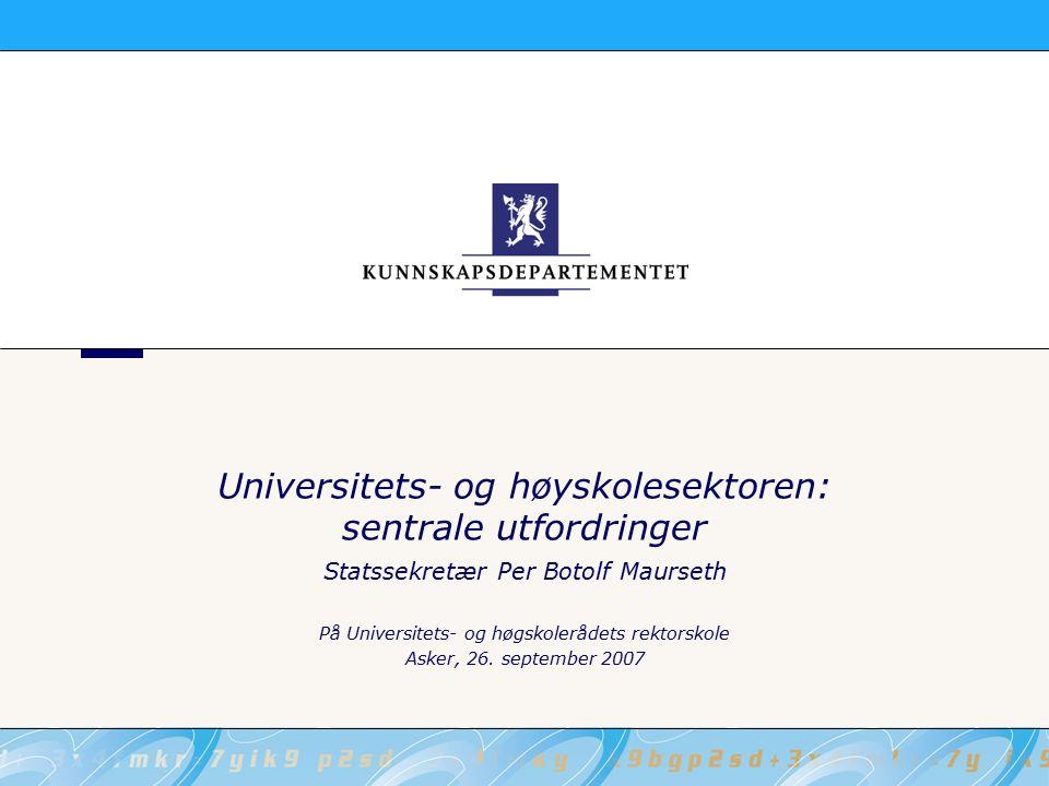 Universitets- og høyskolesektoren: sentrale utfordringer Statssekretær Per Botolf Maurseth På Universitets- og høgskolerådets rektorskole Asker, 26.
