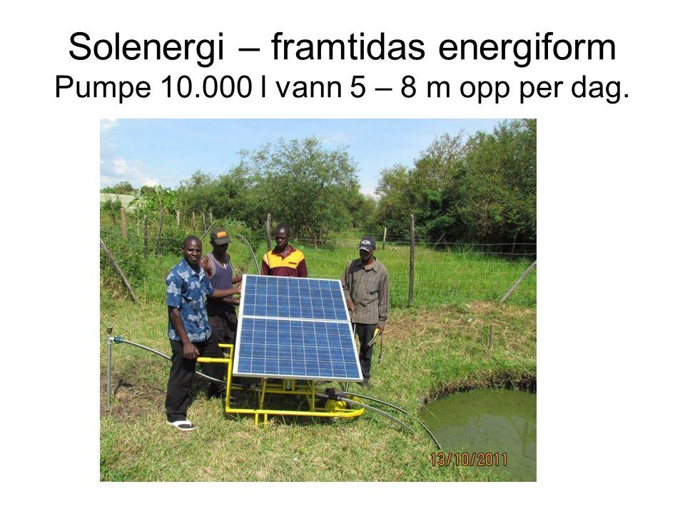 Solenergi – framtidas energiform Pumpe 10.000 l vann 5 – 8 m opp per dag.
