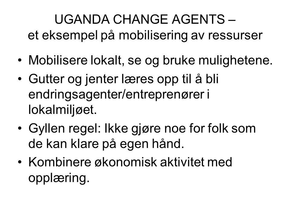 UGANDA CHANGE AGENTS – et eksempel på mobilisering av ressurser Mobilisere lokalt, se og bruke mulighetene.