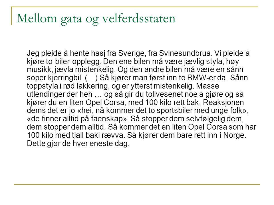 Mellom gata og velferdsstaten Jeg pleide å hente hasj fra Sverige, fra Svinesundbrua. Vi pleide å kjøre to-biler-opplegg. Den ene bilen må være jævlig
