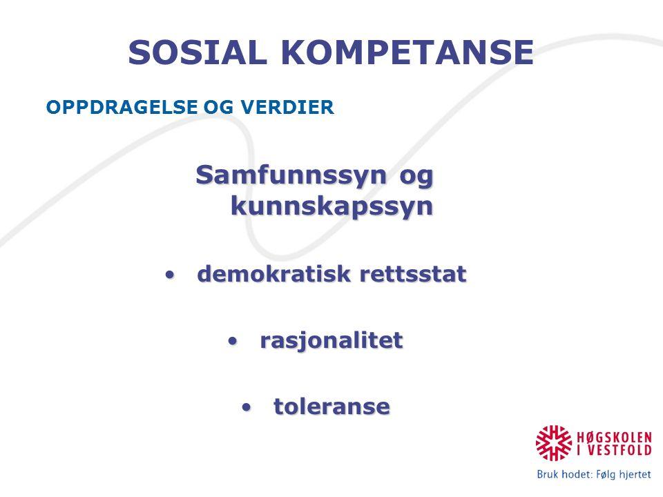 SOSIAL KOMPETANSE OPPDRAGELSE OG VERDIER Samfunnssyn og kunnskapssyn demokratisk rettsstatdemokratisk rettsstat rasjonalitetrasjonalitet toleransetoleranse