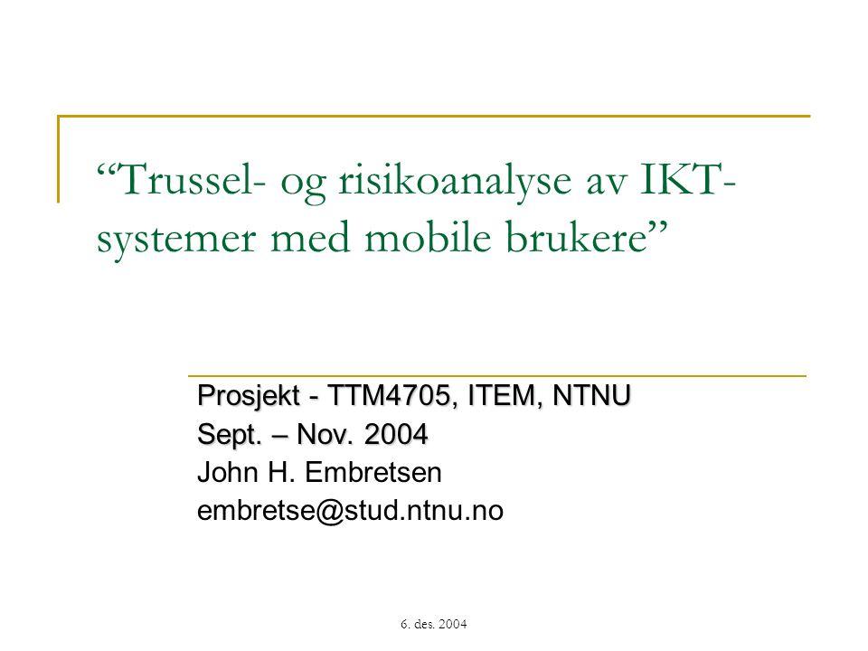 """6. des. 2004 """"Trussel- og risikoanalyse av IKT- systemer med mobile brukere"""" Prosjekt - TTM4705, ITEM, NTNU Sept. – Nov. 2004 John H. Embretsen embret"""