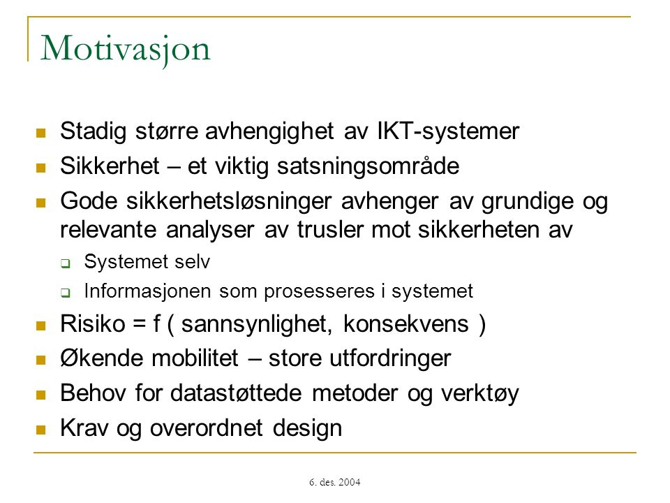 6. des. 2004 Motivasjon Stadig større avhengighet av IKT-systemer Sikkerhet – et viktig satsningsområde Gode sikkerhetsløsninger avhenger av grundige