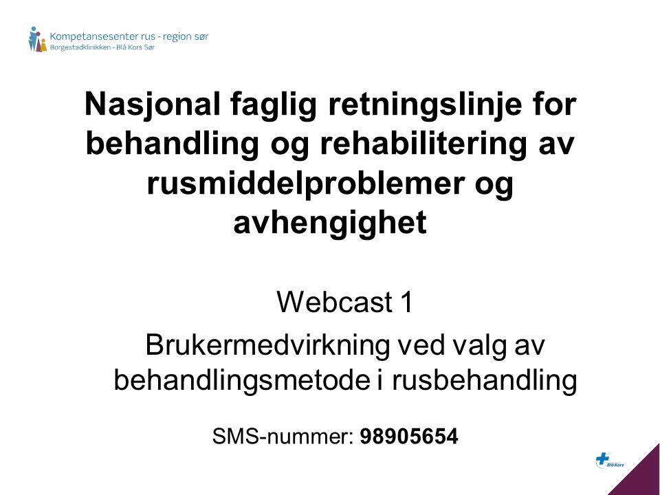 Nasjonal faglig retningslinje for behandling og rehabilitering av rusmiddelproblemer og avhengighet Webcast 1 Brukermedvirkning ved valg av behandlingsmetode i rusbehandling SMS-nummer: 98905654