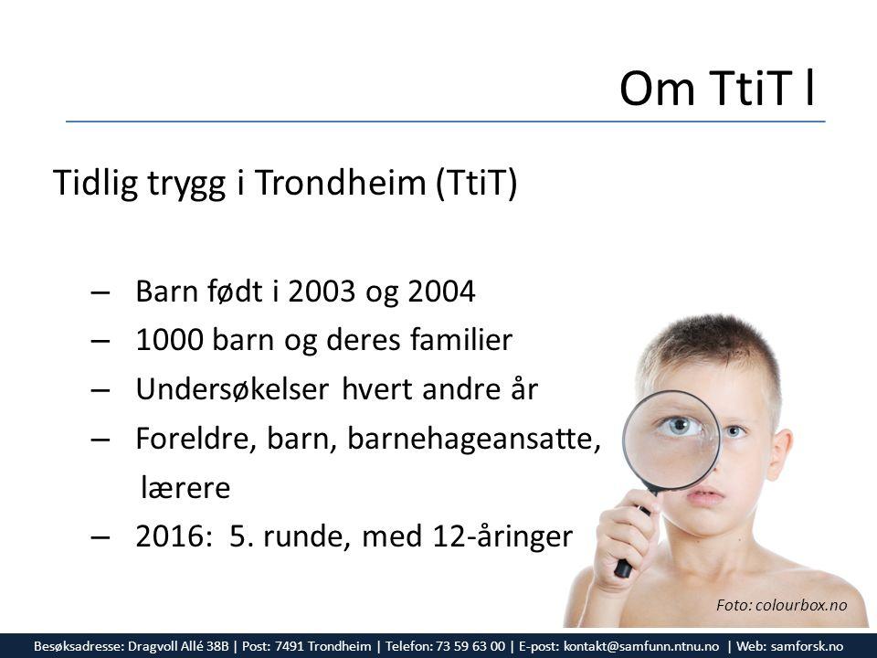Om TtiT l Tidlig trygg i Trondheim (TtiT) – Barn født i 2003 og 2004 – 1000 barn og deres familier – Undersøkelser hvert andre år – Foreldre, barn, barnehageansatte, lærere – 2016: 5.