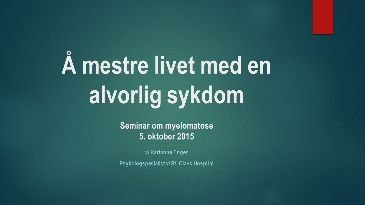 Å mestre livet med en alvorlig sykdom Seminar om myelomatose 5. oktober 2015 v/ Karianne Enger Psykologspesialist v/ St. Olavs Hospital