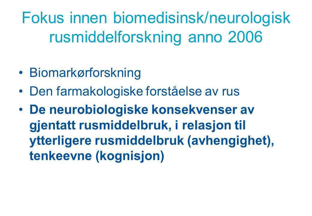 Fokus innen biomedisinsk/neurologisk rusmiddelforskning anno 2006 Biomarkørforskning Den farmakologiske forståelse av rus De neurobiologiske konsekvenser av gjentatt rusmiddelbruk, i relasjon til ytterligere rusmiddelbruk (avhengighet), tenkeevne (kognisjon)