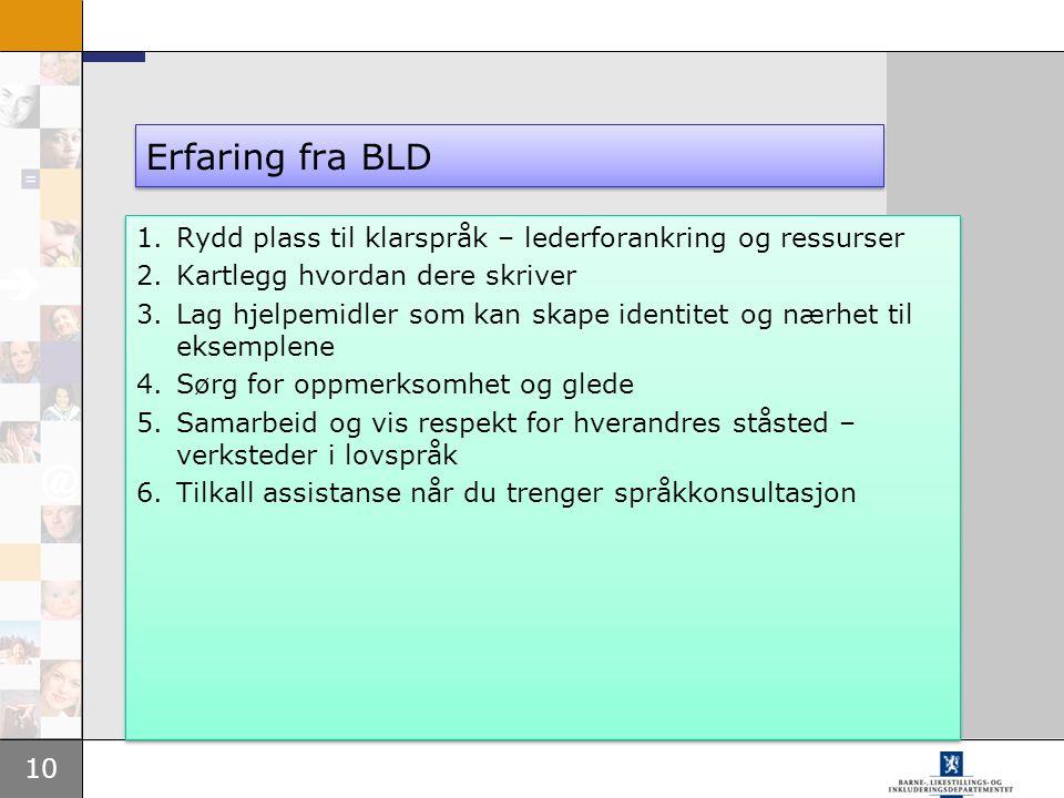 10 Erfaring fra BLD 1.Rydd plass til klarspråk – lederforankring og ressurser 2.Kartlegg hvordan dere skriver 3.Lag hjelpemidler som kan skape identitet og nærhet til eksemplene 4.Sørg for oppmerksomhet og glede 5.Samarbeid og vis respekt for hverandres ståsted – verksteder i lovspråk 6.Tilkall assistanse når du trenger språkkonsultasjon 1.Rydd plass til klarspråk – lederforankring og ressurser 2.Kartlegg hvordan dere skriver 3.Lag hjelpemidler som kan skape identitet og nærhet til eksemplene 4.Sørg for oppmerksomhet og glede 5.Samarbeid og vis respekt for hverandres ståsted – verksteder i lovspråk 6.Tilkall assistanse når du trenger språkkonsultasjon